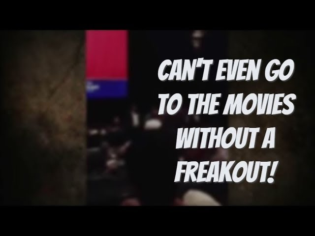 Can't Even Go To The Movies Without A Freakout!