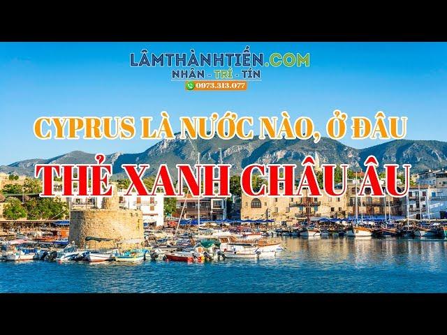 Cyprus LÀ NƯỚC NÀO, Ở ĐÂU: Đầu Tư Định Cư Châu Âu lấy Thẻ Xanh Vĩnh Viễn LAMTHANHTIEN